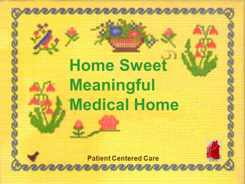 Home Sweet Meaningful Medical Home Patient Centered Care