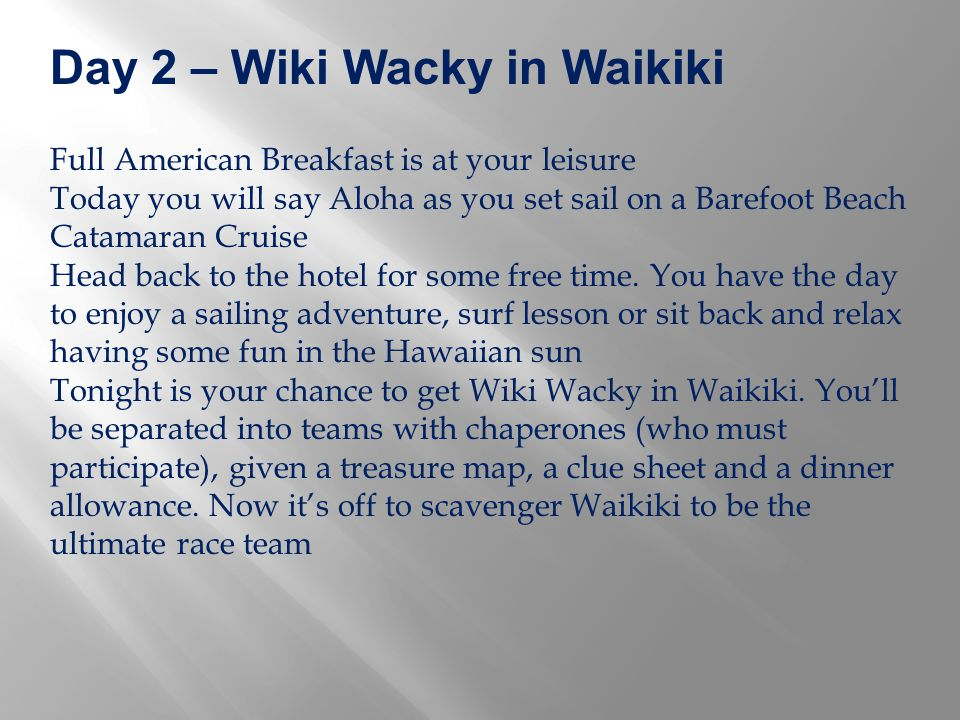 Day 2 – Wiki Wacky in Waikiki Full American Breakfast is at your leisure Today you will say Aloha as you set sail on a Barefoot Beach Catamaran Cruise Head back to the hotel for some free time.