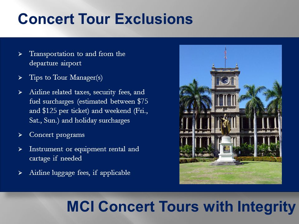  Transportation to and from the departure airport  Tips to Tour Manager(s)  Airline related taxes, security fees, and fuel surcharges (estimated between $75 and $125 per ticket) and weekend (Fri., Sat., Sun.) and holiday surcharges  Concert programs  Instrument or equipment rental and cartage if needed  Airline luggage fees, if applicable MCI Concert Tours with Integrity Concert Tour Exclusions