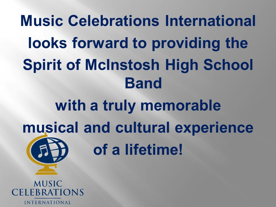 Music Celebrations International looks forward to providing the Spirit of McInstosh High School Band with a truly memorable musical and cultural experience of a lifetime!