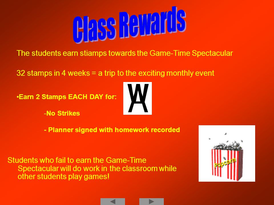 The students earn stiamps towards the Game-Time Spectacular 32 stamps in 4 weeks = a trip to the exciting monthly event Earn 2 Stamps EACH DAY for: -N-No Strikes - Planner signed with homework recorded Students who fail to earn the Game-Time Spectacular will do work in the classroom while other students play games!