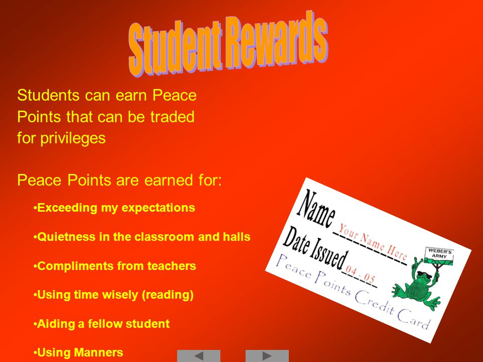 Students can earn Peace Points that can be traded for privileges Peace Points are earned for: Exceeding my expectations Quietness in the classroom and halls Compliments from teachers Using time wisely (reading) Aiding a fellow student Using Manners