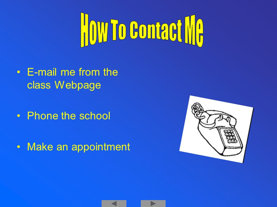 E-mail me from the class Webpage Phone the school Make an appointment