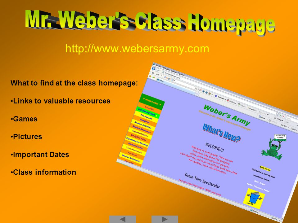 http://www.webersarmy.com What to find at the class homepage: Links to valuable resources Games Pictures Important Dates Class information