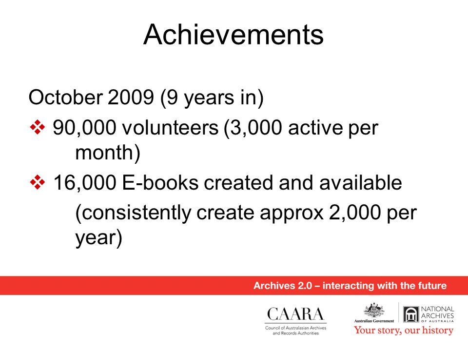 Achievements October 2009 (9 years in)  90,000 volunteers (3,000 active per month)  16,000 E-books created and available (consistently create approx 2,000 per year)