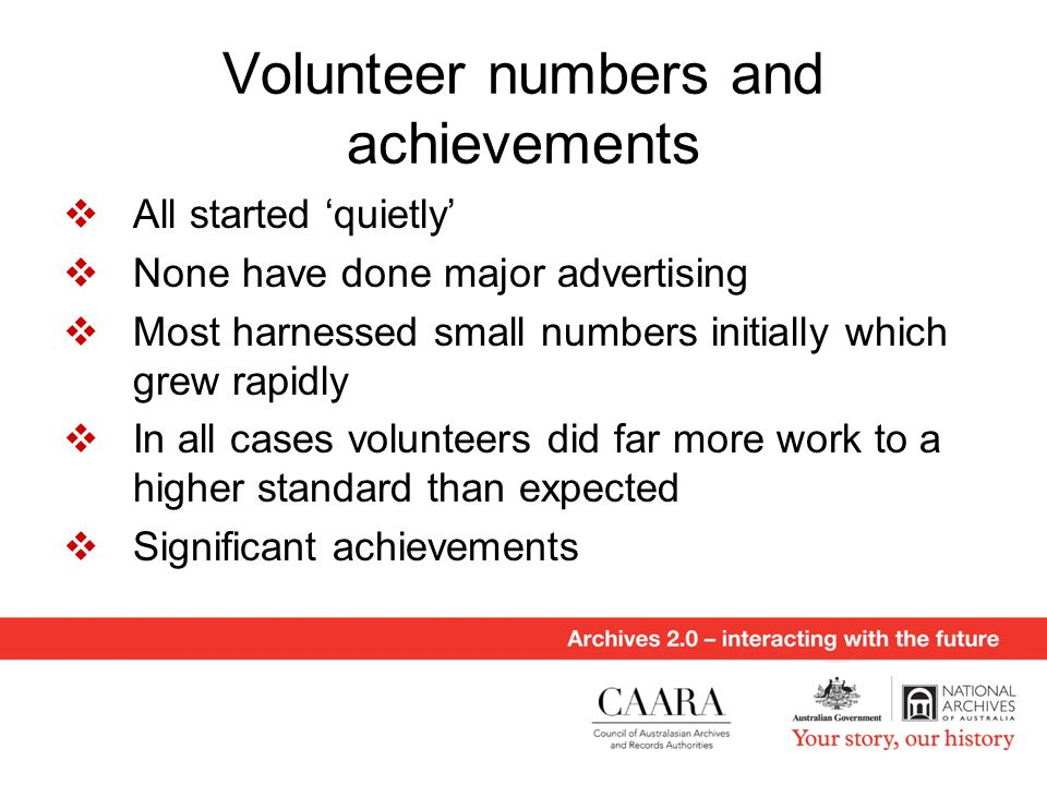 Volunteer numbers and achievements  All started 'quietly'  None have done major advertising  Most harnessed small numbers initially which grew rapidly  In all cases volunteers did far more work to a higher standard than expected  Significant achievements