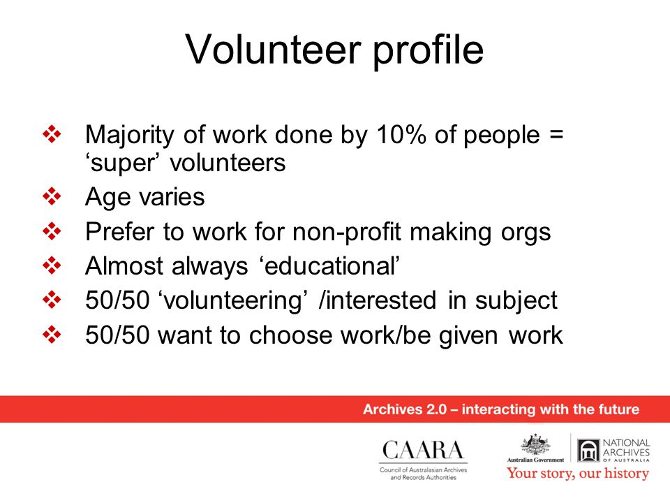 Volunteer profile  Majority of work done by 10% of people = 'super' volunteers  Age varies  Prefer to work for non-profit making orgs  Almost always 'educational'  50/50 'volunteering' /interested in subject  50/50 want to choose work/be given work