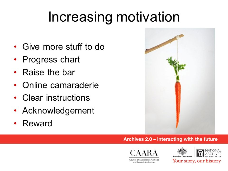 Increasing motivation Give more stuff to do Progress chart Raise the bar Online camaraderie Clear instructions Acknowledgement Reward