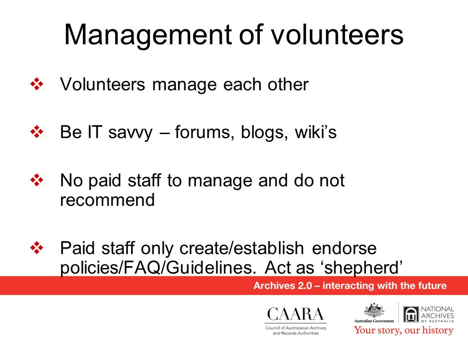 Management of volunteers  Volunteers manage each other  Be IT savvy – forums, blogs, wiki's  No paid staff to manage and do not recommend  Paid staff only create/establish endorse policies/FAQ/Guidelines.