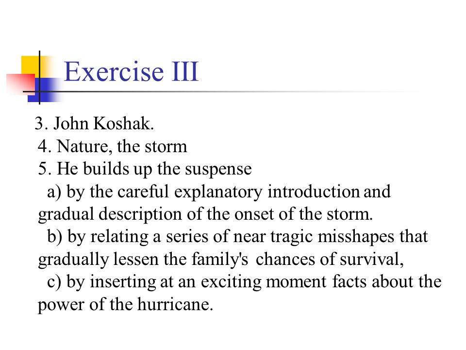 Exercise III 3. John Koshak. 4. Nature, the storm 5. He builds up the suspense a) by the careful explanatory introduction and gradual description of t