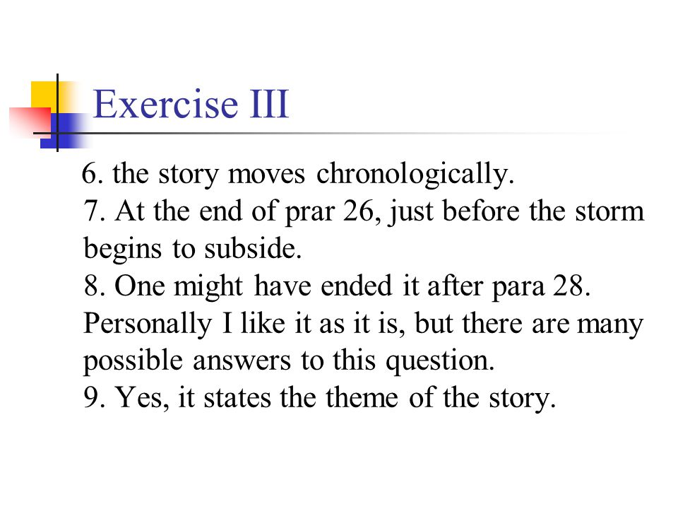 Exercise III 6. the story moves chronologically. 7. At the end of prar 26, just before the storm begins to subside. 8. One might have ended it after p