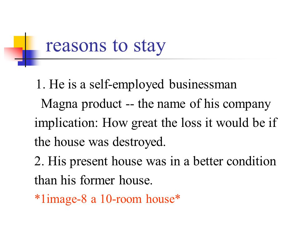 reasons to stay 1. He is a self-employed businessman Magna product -- the name of his company implication: How great the loss it would be if the house