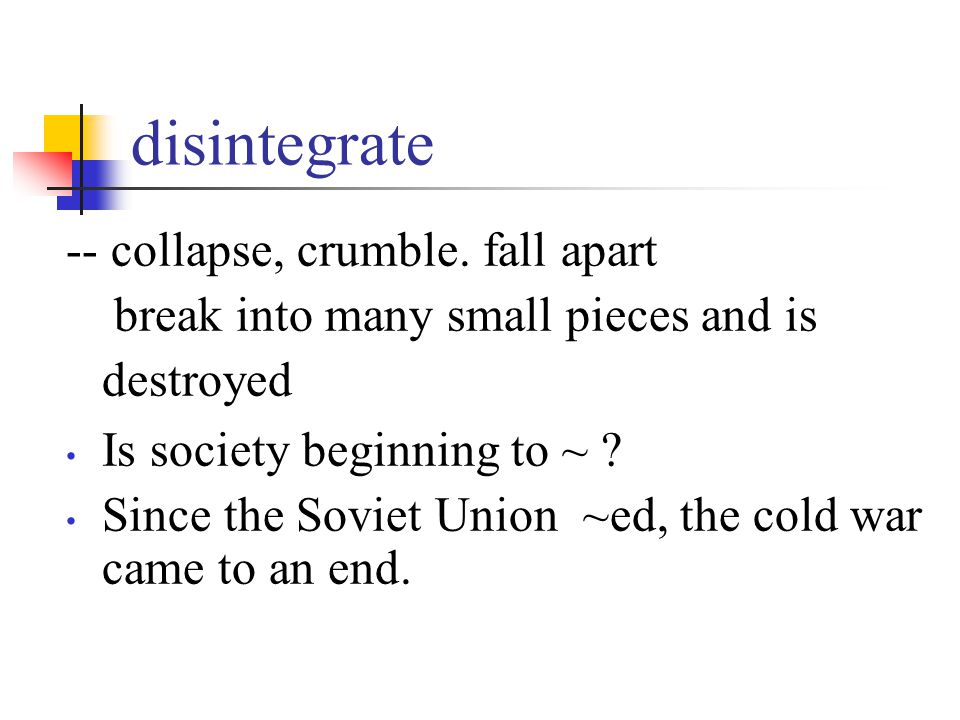 disintegrate -- collapse, crumble. fall apart break into many small pieces and is destroyed Is society beginning to ~ ? Since the Soviet Union ~ed, th