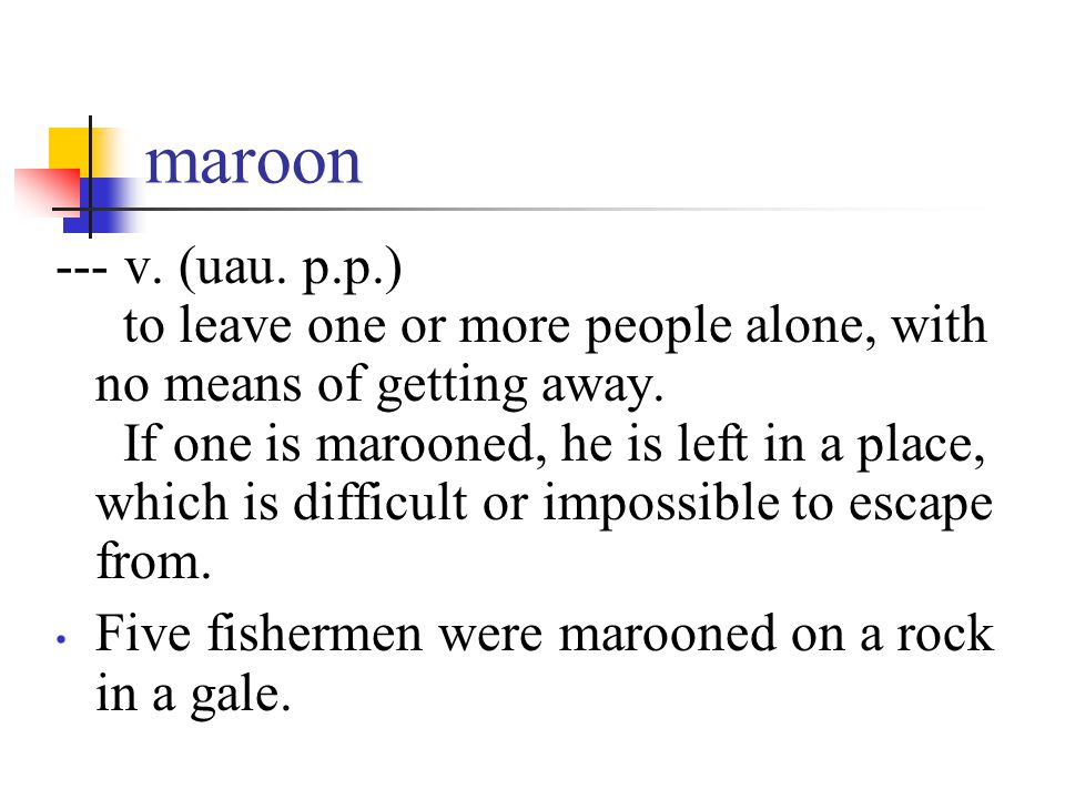 maroon --- v. (uau. p.p.) to leave one or more people alone, with no means of getting away. If one is marooned, he is left in a place, which is diffic