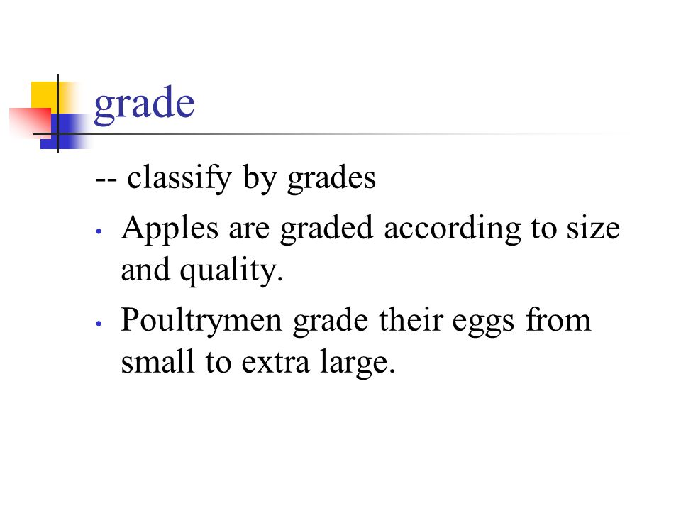 grade -- classify by grades Apples are graded according to size and quality. Poultrymen grade their eggs from small to extra large.