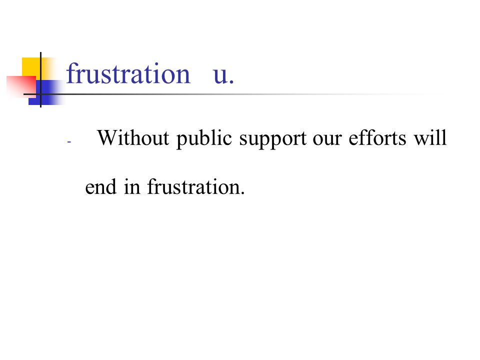 frustration u. - Without public support our efforts will end in frustration.