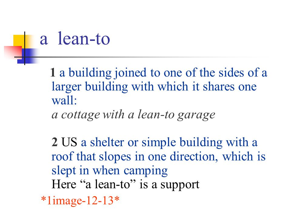 a lean-to 1 a building joined to one of the sides of a larger building with which it shares one wall: a cottage with a lean-to garage 2 US a shelter o