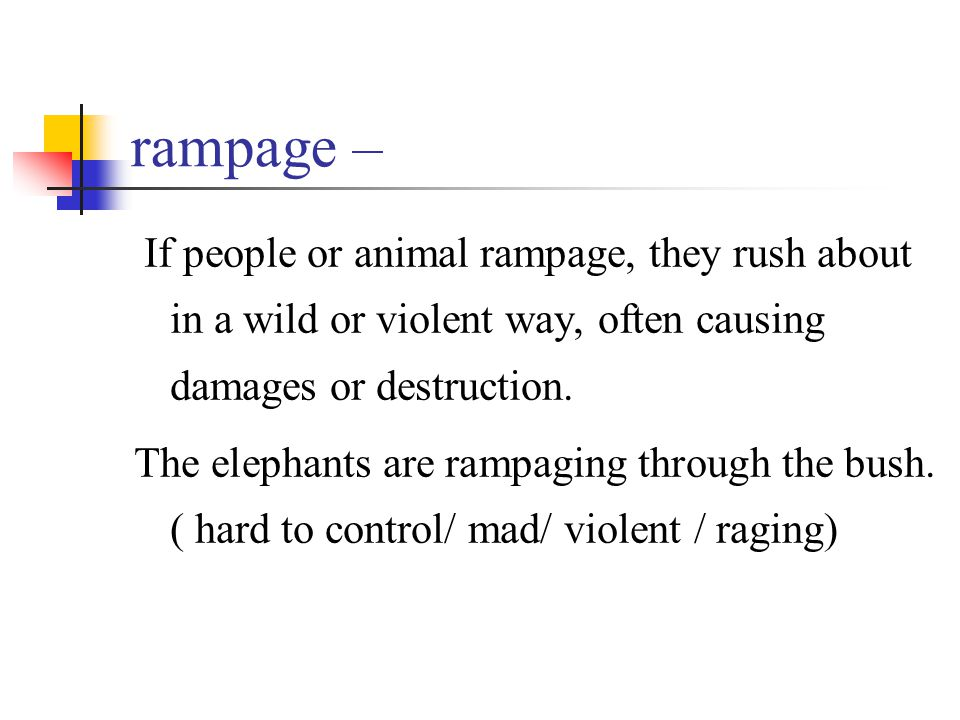 rampage – If people or animal rampage, they rush about in a wild or violent way, often causing damages or destruction. The elephants are rampaging thr