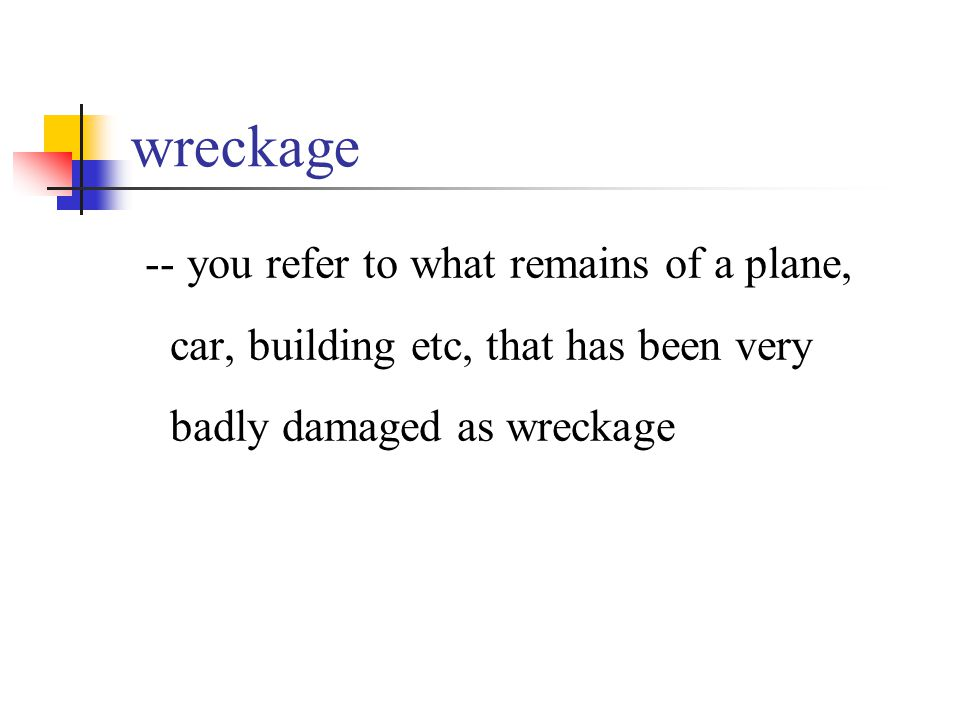 wreckage -- you refer to what remains of a plane, car, building etc, that has been very badly damaged as wreckage