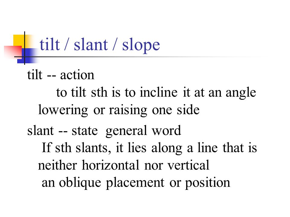 tilt / slant / slope tilt -- action to tilt sth is to incline it at an angle lowering or raising one side slant -- state general word If sth slants, i