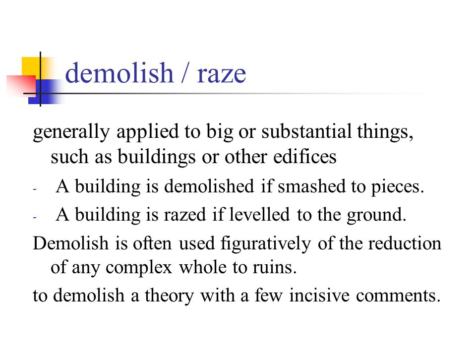 demolish / raze generally applied to big or substantial things, such as buildings or other edifices - A building is demolished if smashed to pieces. -