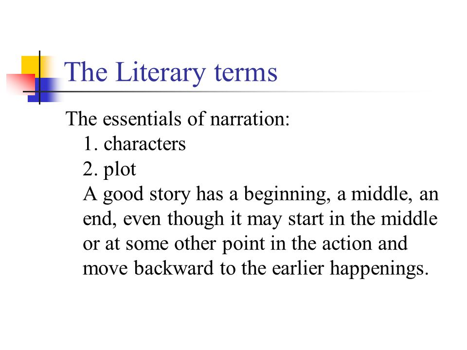 The Literary terms The essentials of narration: 1. characters 2. plot A good story has a beginning, a middle, an end, even though it may start in the