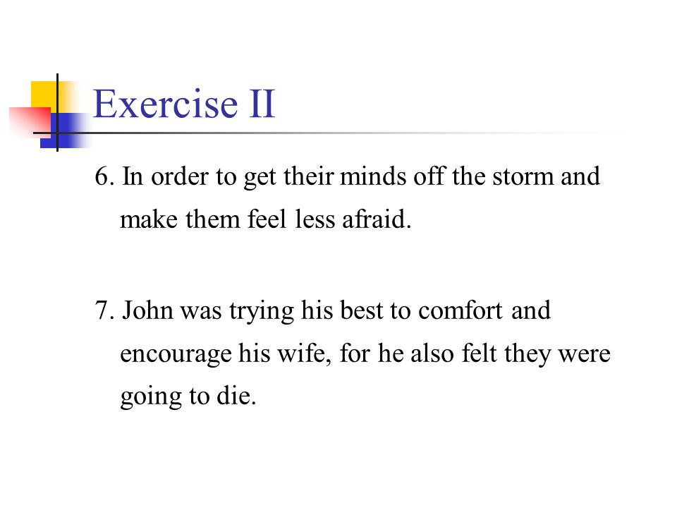 Exercise II 6. In order to get their minds off the storm and make them feel less afraid. 7. John was trying his best to comfort and encourage his wife