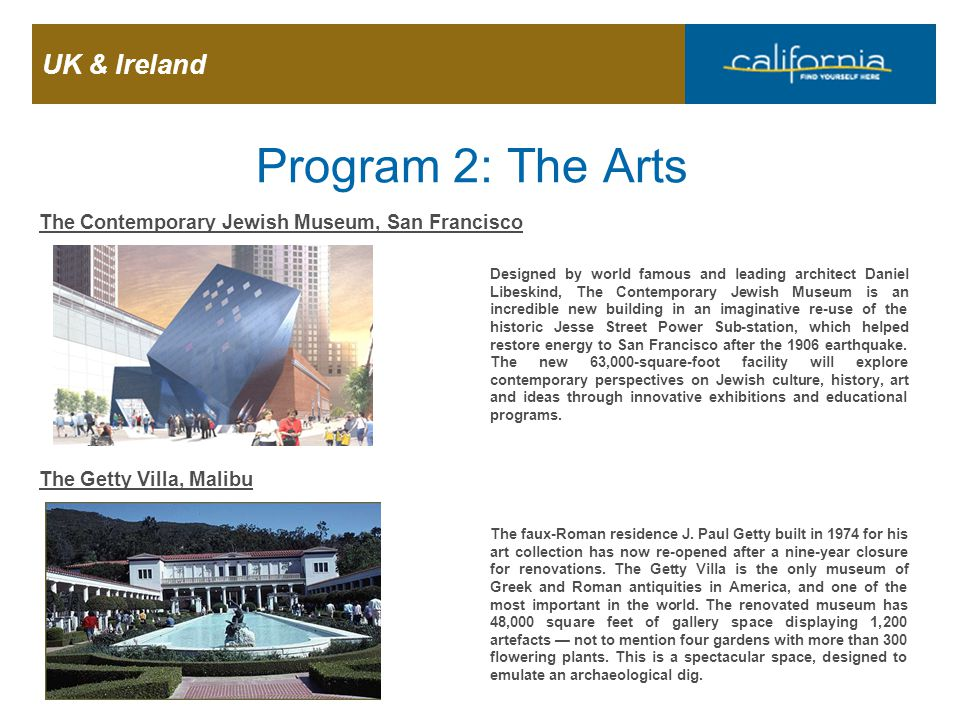 UK & Ireland Page 17 Program 2: The Arts The Contemporary Jewish Museum, San Francisco Designed by world famous and leading architect Daniel Libeskind