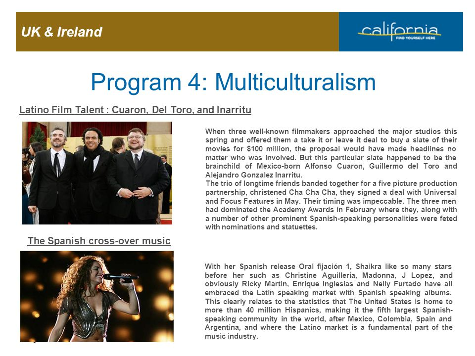 UK & Ireland Page 21 Program 4: Multiculturalism Latino Film Talent : Cuaron, Del Toro, and Inarritu When three well-known filmmakers approached the m