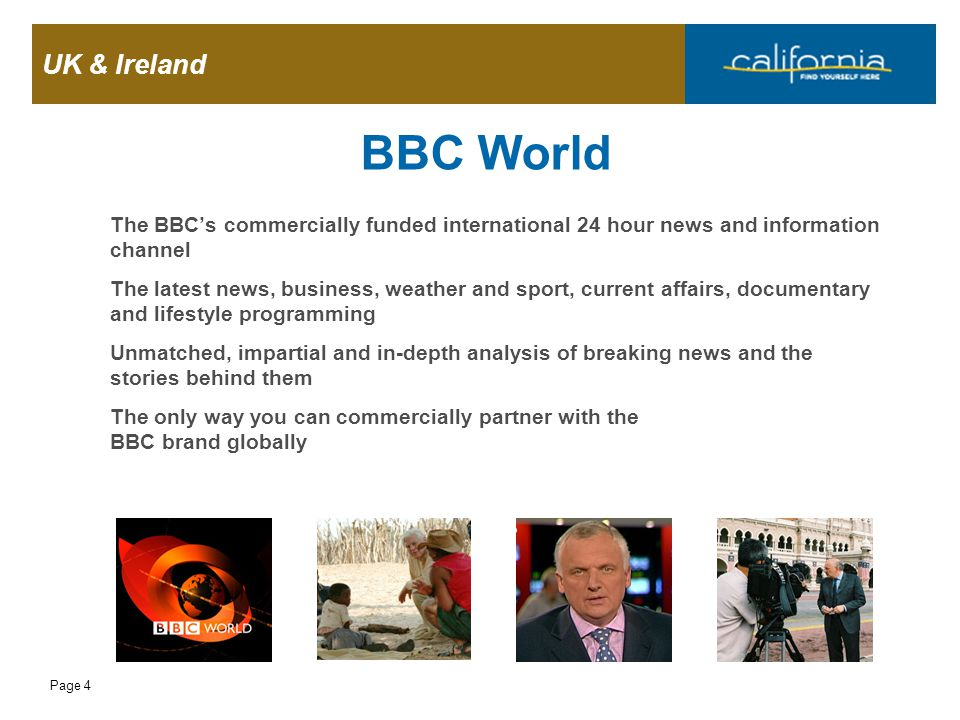 UK & Ireland Page 4 BBC World The BBC's commercially funded international 24 hour news and information channel The latest news, business, weather and