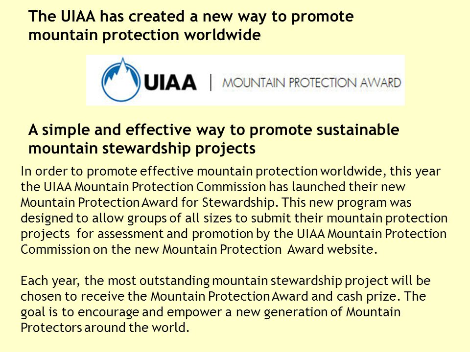 A simple and effective way to promote sustainable mountain stewardship projects In order to promote effective mountain protection worldwide, this year the UIAA Mountain Protection Commission has launched their new Mountain Protection Award for Stewardship.