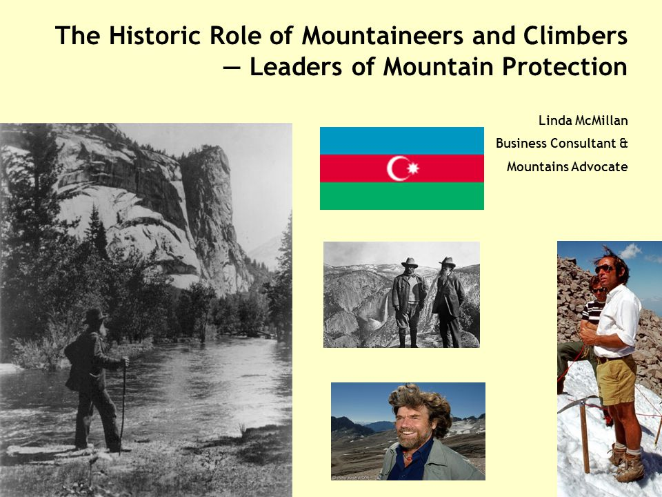 The Historic Role of Mountaineers and Climbers — Leaders of Mountain Protection Linda McMillan Business Consultant & Mountains Advocate