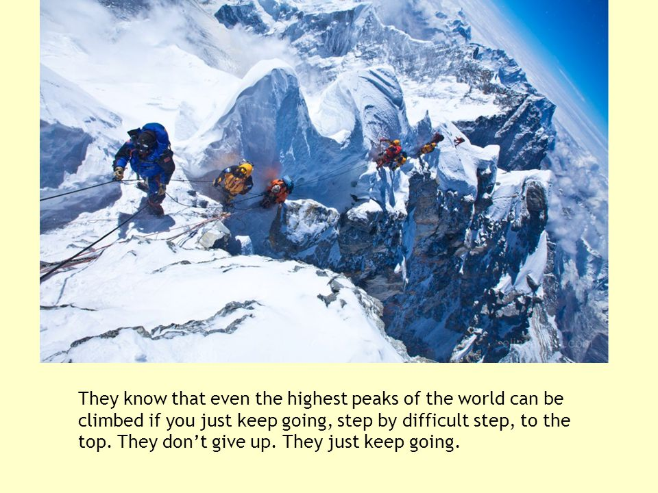 They know that even the highest peaks of the world can be climbed if you just keep going, step by difficult step, to the top.
