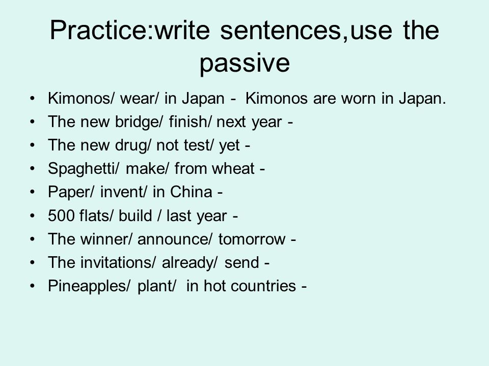 Practice:write sentences,use the passive Kimonos/ wear/ in Japan - Kimonos are worn in Japan. The new bridge/ finish/ next year - The new drug/ not te