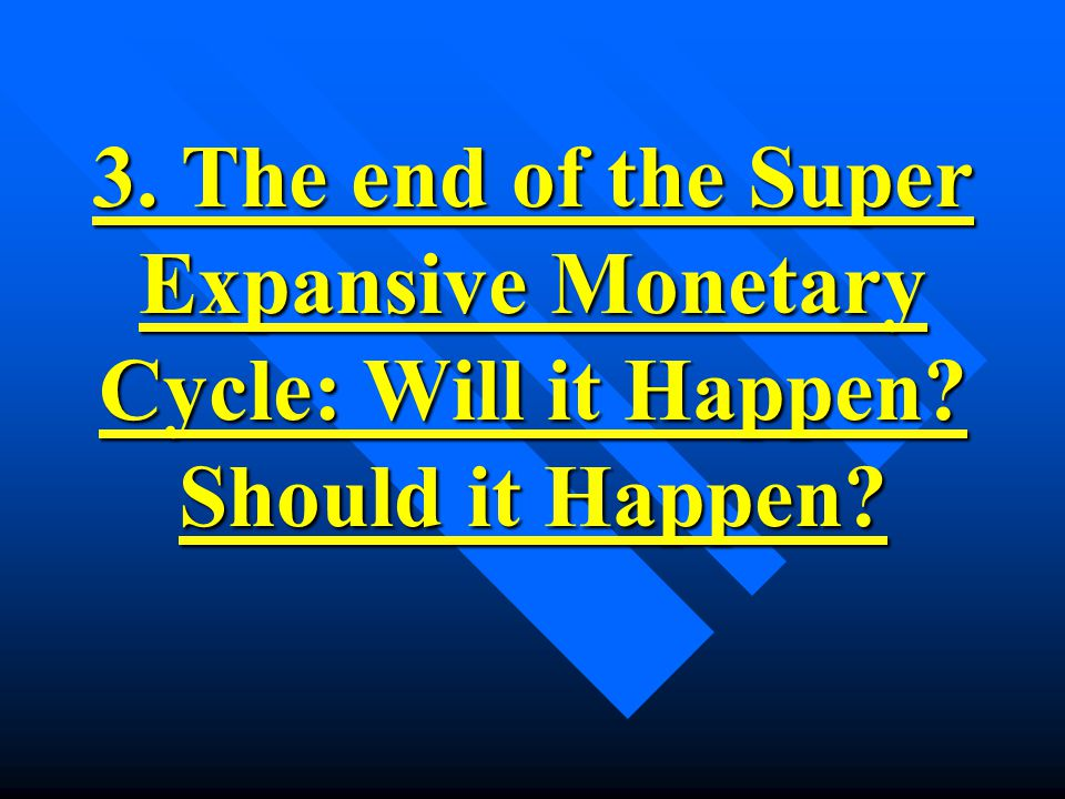 3. The end of the Super Expansive Monetary Cycle: Will it Happen Should it Happen