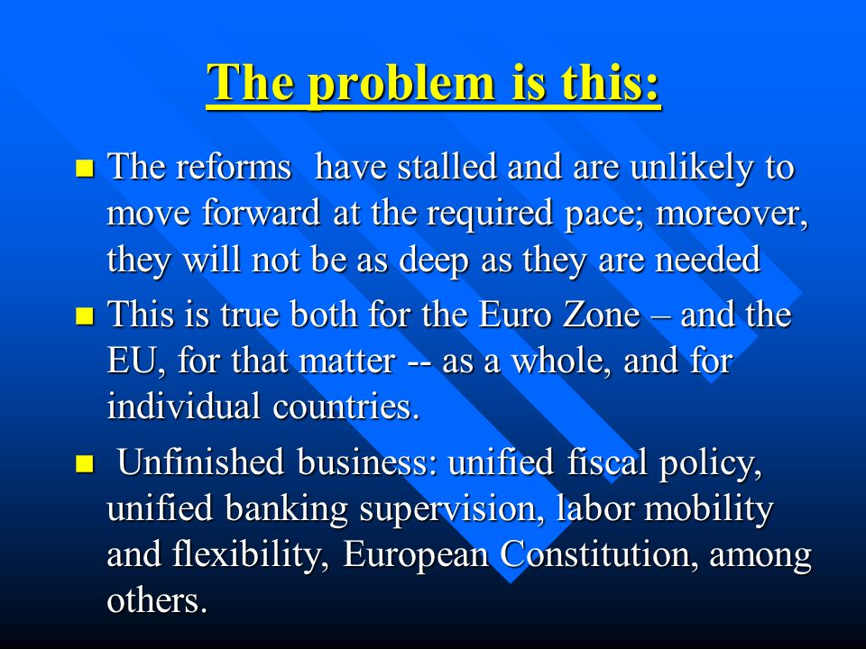 The problem is this: n The reforms have stalled and are unlikely to move forward at the required pace; moreover, they will not be as deep as they are needed n This is true both for the Euro Zone – and the EU, for that matter -- as a whole, and for individual countries.