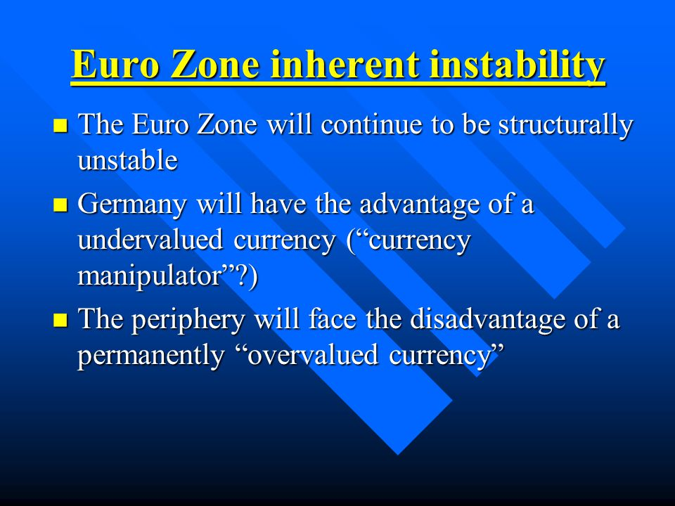 Euro Zone inherent instability n The Euro Zone will continue to be structurally unstable n Germany will have the advantage of a undervalued currency ( currency manipulator ) n The periphery will face the disadvantage of a permanently overvalued currency