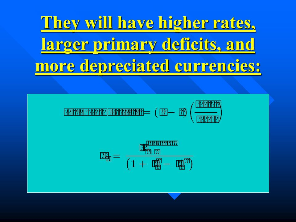 They will have higher rates, larger primary deficits, and more depreciated currencies:
