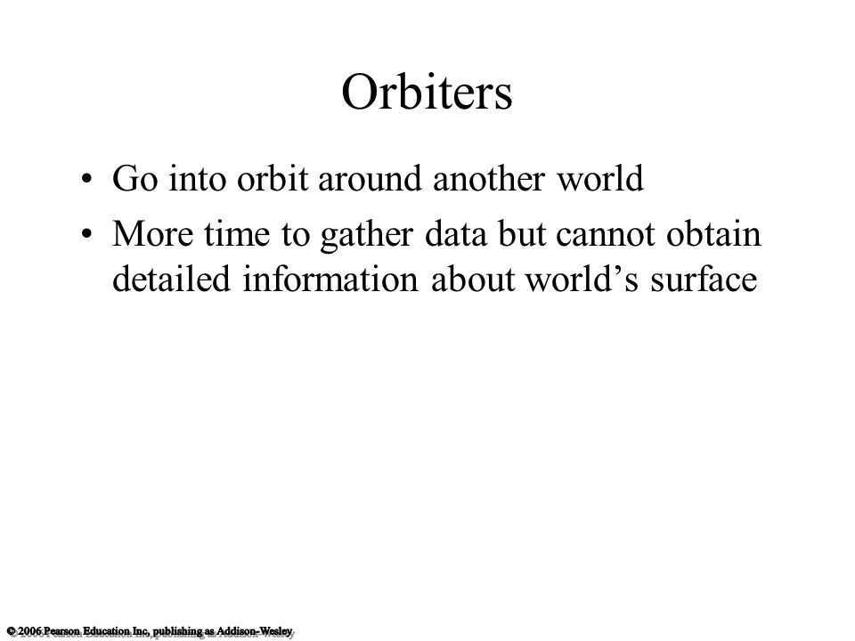 Orbiters Go into orbit around another world More time to gather data but cannot obtain detailed information about world's surface