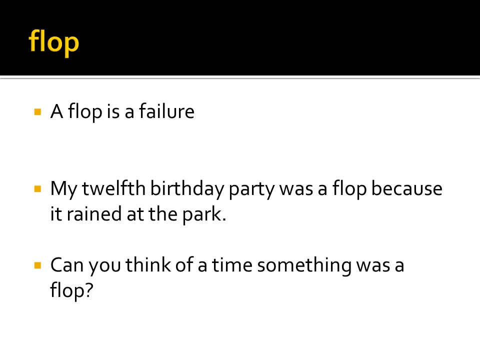  A flop is a failure  My twelfth birthday party was a flop because it rained at the park.