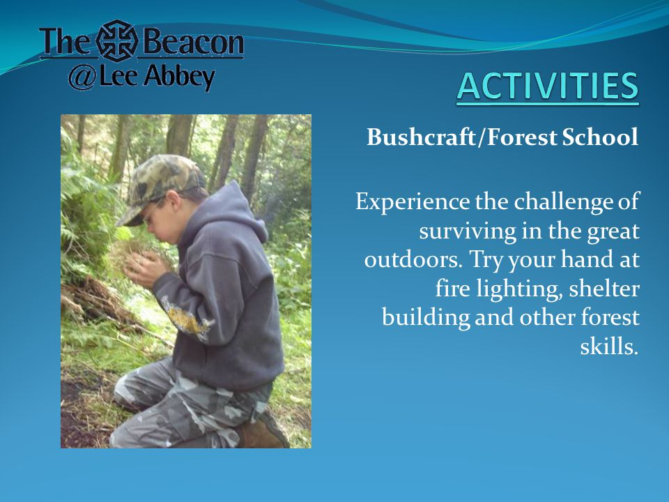 Bushcraft/Forest School Experience the challenge of surviving in the great outdoors.