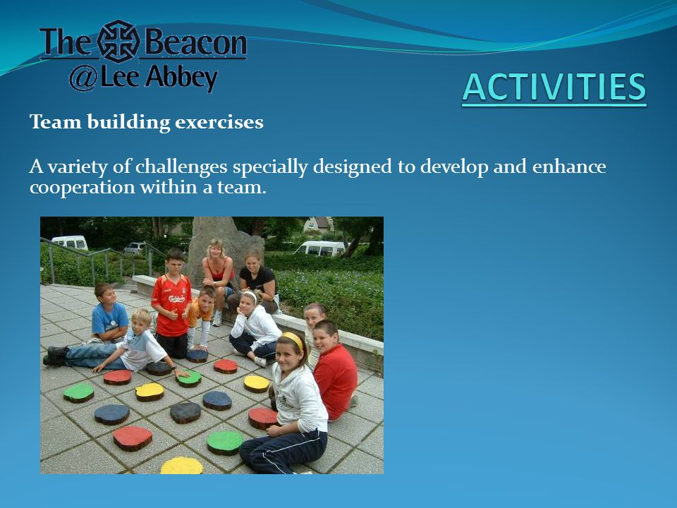 Team building exercises A variety of challenges specially designed to develop and enhance cooperation within a team.