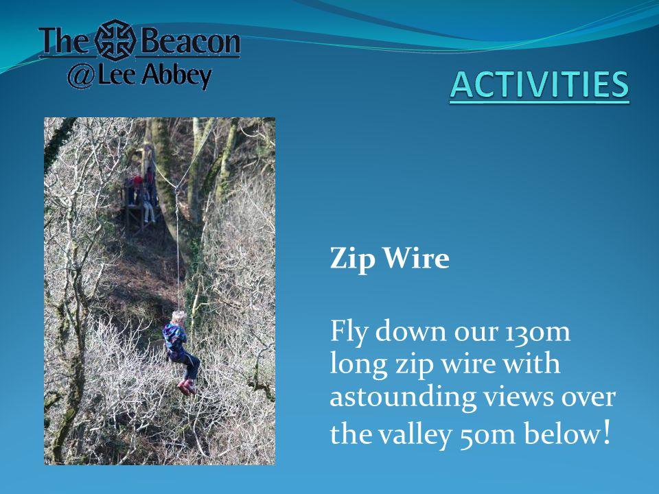Zip Wire Fly down our 130m long zip wire with astounding views over the valley 50m below !