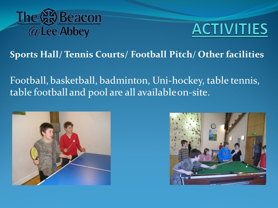Sports Hall/ Tennis Courts/ Football Pitch/ Other facilities Football, basketball, badminton, Uni-hockey, table tennis, table football and pool are all available on-site.