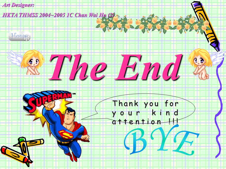Thank you for your kind attention !!! The End Art Designer: HKTA THMSS 2004~2005 1C Chan Wai Ho (2)