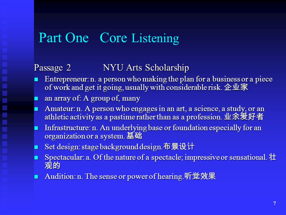 6 Part One Core Listening Passage 2 NYU Arts Scholarship Fellowship: n. The financial grant made to a fellow in a college or university. 研究员薪金 Fellows