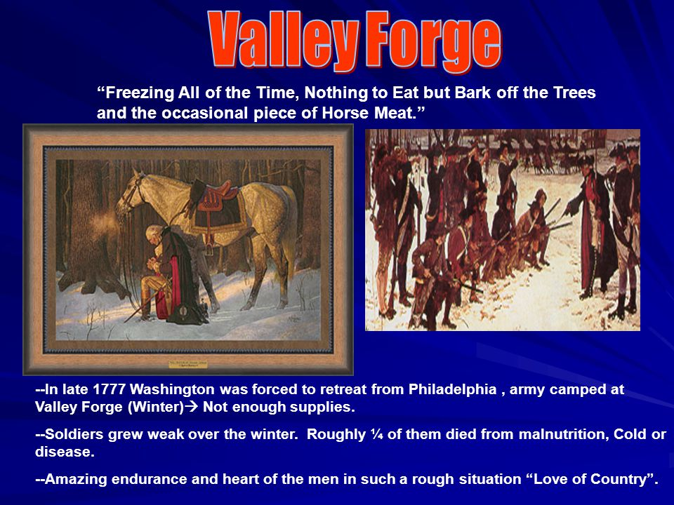 Freezing All of the Time, Nothing to Eat but Bark off the Trees and the occasional piece of Horse Meat. --In late 1777 Washington was forced to retreat from Philadelphia, army camped at Valley Forge (Winter)  Not enough supplies.