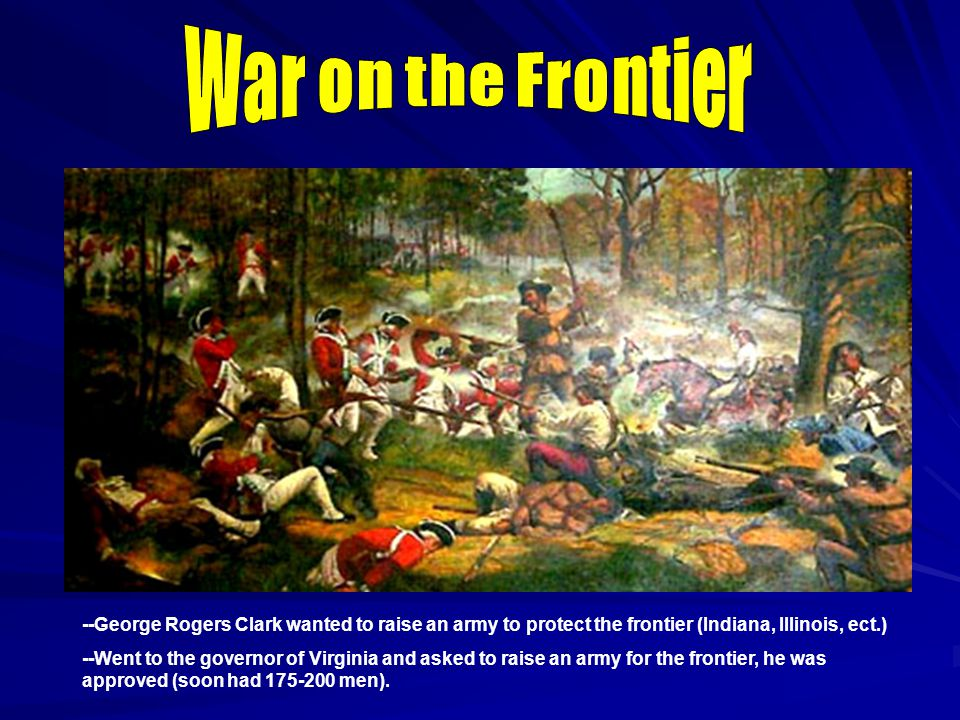 --George Rogers Clark wanted to raise an army to protect the frontier (Indiana, Illinois, ect.) --Went to the governor of Virginia and asked to raise an army for the frontier, he was approved (soon had 175-200 men).