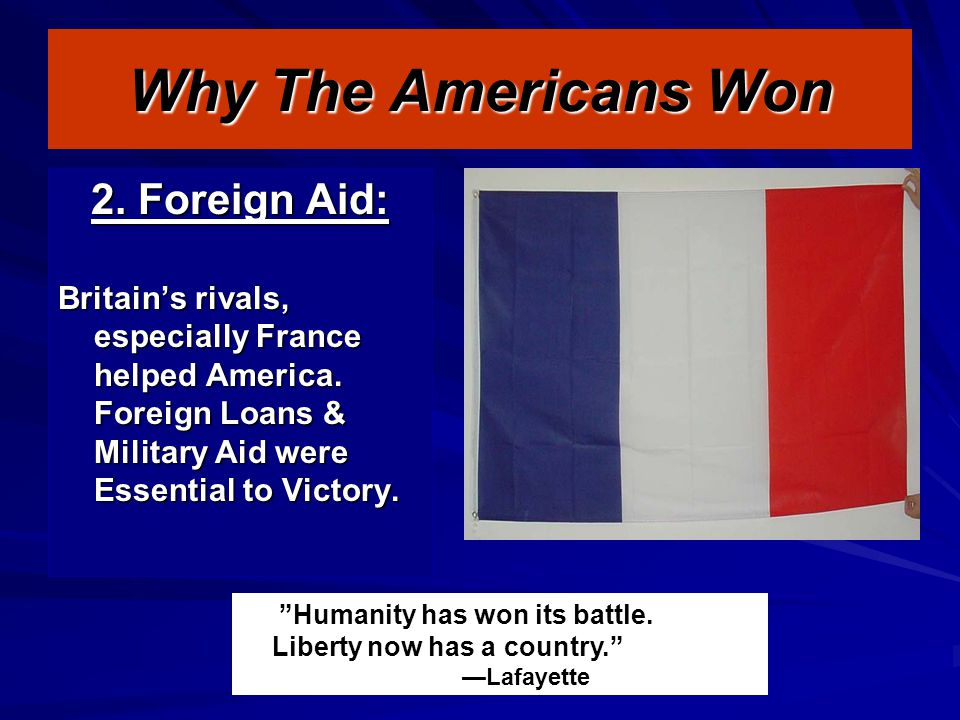 Why The Americans Won 2. Foreign Aid: Britain's rivals, especially France helped America.