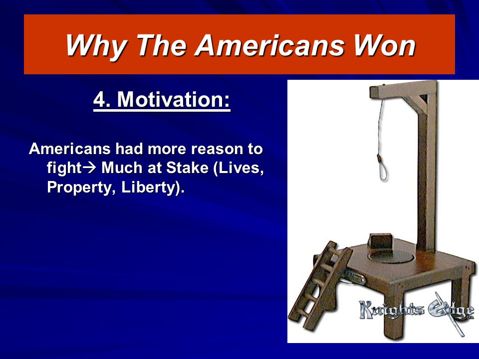 4. Motivation: Americans had more reason to fight  Much at Stake (Lives, Property, Liberty).